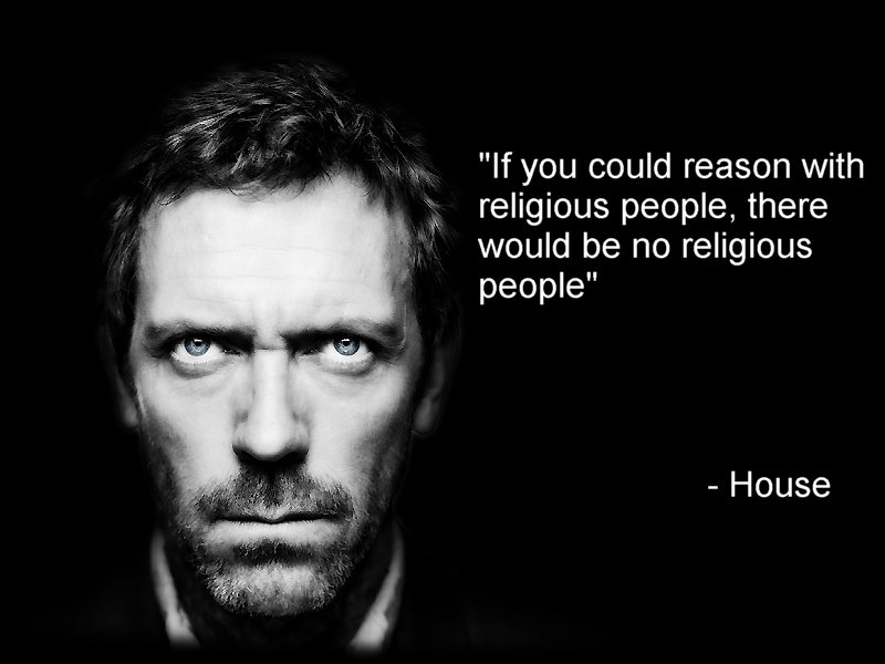 If you could reason with religious people, there would be no religious people. House